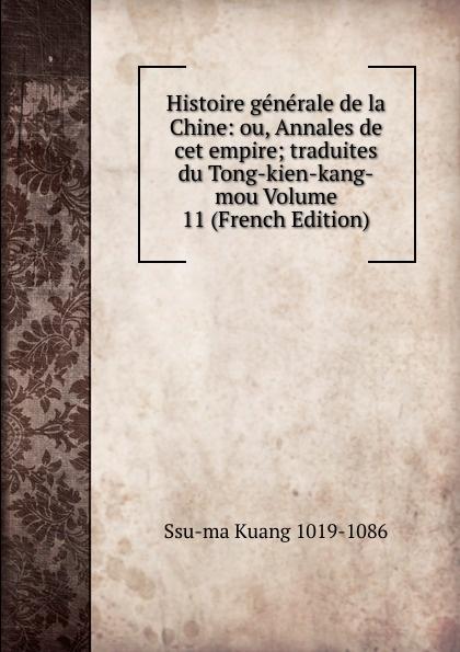 Ssu-ma Kuang Histoire generale de la Chine: ou, Annales de cet empire; traduites du Tong-kien-kang-mou Volume 11 (French Edition) joseph anne marie moyriac de mailla kuang ssu ma histoire generale de la chine tome 7
