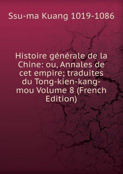 Ssu-ma Kuang Histoire generale de la Chine: ou, Annales de cet empire; traduites du Tong-kien-kang-mou Volume 8 (French Edition) joseph anne marie moyriac de mailla kuang ssu ma histoire generale de la chine tome 7