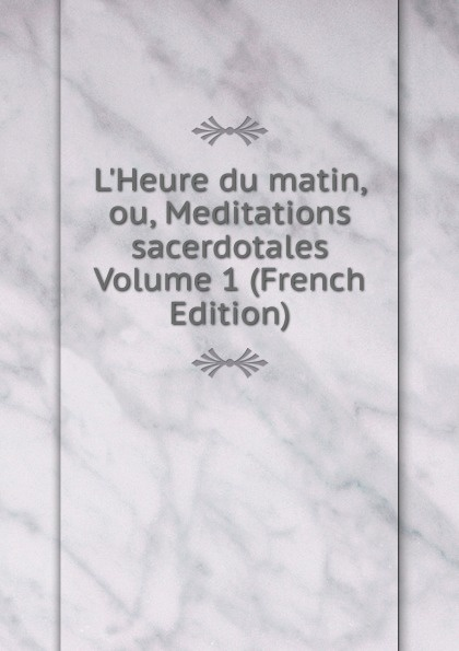 L.Heure du matin, ou, Meditations sacerdotales Volume 1 (French Edition)