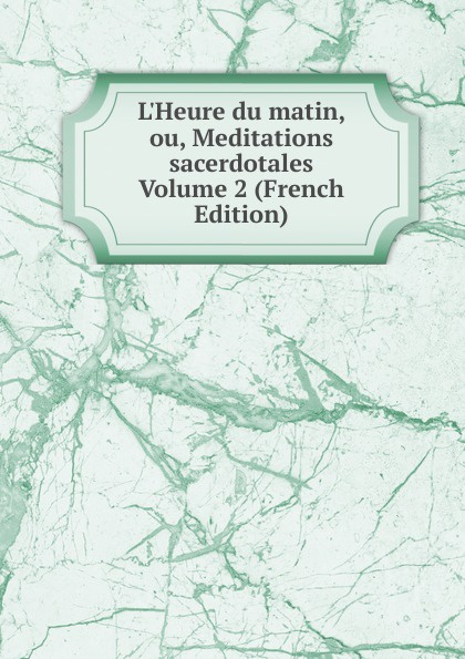 L.Heure du matin, ou, Meditations sacerdotales Volume 2 (French Edition)