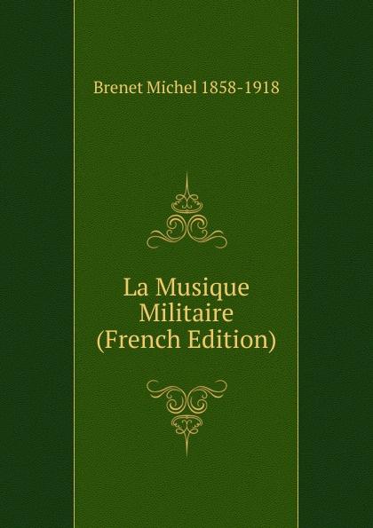 Brenet Michel 1858-1918 La Musique Militaire (French Edition)