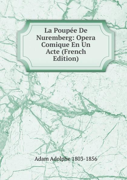 Adolphe Adam La Poupee De Nuremberg: Opera Comique En Un Acte (French Edition) adolphe adam le toreador
