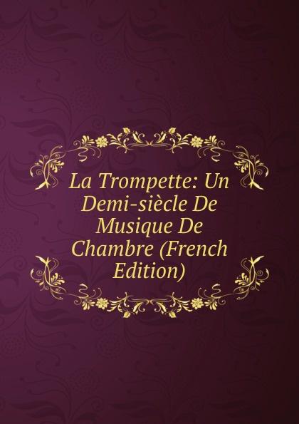 Фото - La Trompette: Un Demi-siecle De Musique De Chambre (French Edition) c v alkan souvenirs de musique de chambre