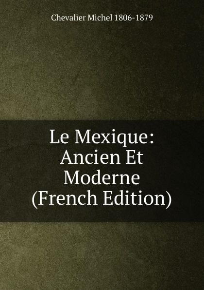 Chevalier Michel 1806-1879 Le Mexique: Ancien Et Moderne (French Edition) eugène lefêvre le mexique et l intervention europeenne french edition