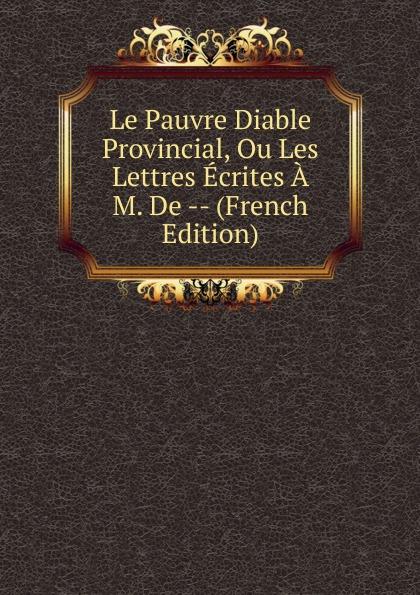 Le Pauvre Diable Provincial, Ou Les Lettres Ecrites A M. De -- (French Edition) le pauvre diable provincial ou les lettres ecrites a m de