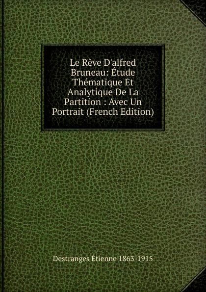 Destranges Étienne 1863-1915 Le Reve D.alfred Bruneau: Etude Thematique Et Analytique De La Partition : Avec Un Portrait (French Edition)
