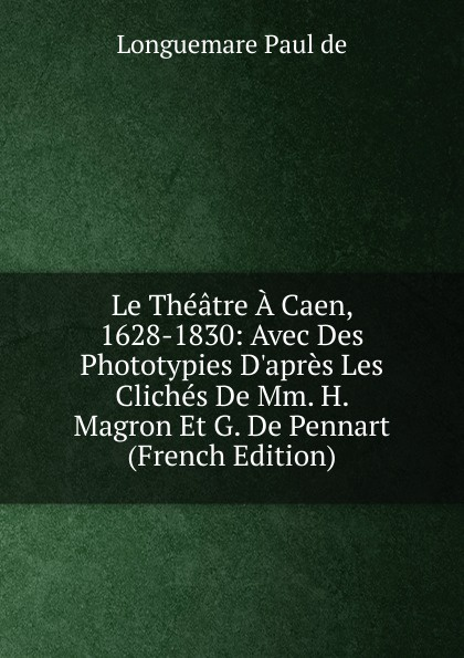 Фото - Longuemare Paul de Le Theatre A Caen, 1628-1830: Avec Des Phototypies D.apres Les Cliches De Mm. H. Magron Et G. De Pennart (French Edition) jean paul gaultier le male
