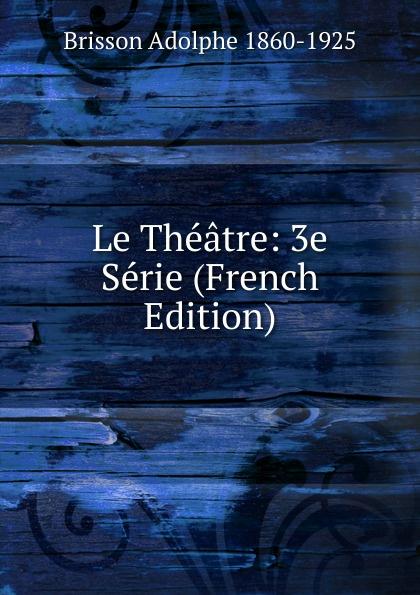 Brisson Adolphe 1860-1925 Le Theatre: 3e Serie (French Edition) adolphe adam le toreador