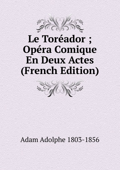 Adolphe Adam Le Toreador ; Opera Comique En Deux Actes (French Edition) adolphe adam le toreador ou l accord parfait opera bouffon en deux actes french edition