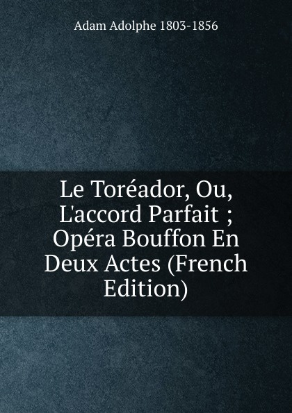 Adolphe Adam Le Toreador, Ou, L.accord Parfait ; Opera Bouffon En Deux Actes (French Edition) adolphe adam le toreador opera comique en deux actes french edition