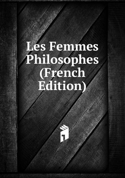 Les Femmes Philosophes (French Edition) mathurin françois adolphe de lescure les femmes philosophes classic reprint