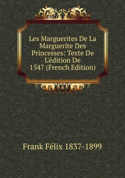 Frank Félix 1837-1899 Les Marguerites De La Marguerite Des Princesses: Texte De L.edition De 1547 (French Edition) félix frank les marguerites de la marguerite des princesses texte de l edition de 1547 classic reprint