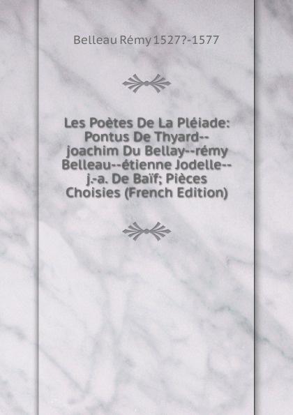 Belleau Rémy 1527?-1577 Les Poetes De La Pleiade: Pontus De Thyard--joachim Du Bellay--remy Belleau--etienne Jodelle--j.-a. De Baif; Pieces Choisies (French Edition) pontus de tyard les poetes de la pleiade