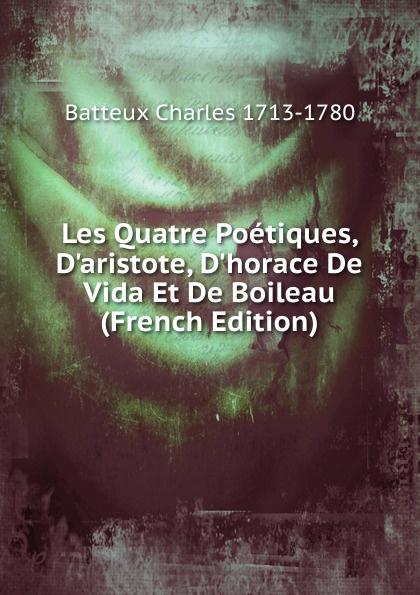 Batteux Charles 1713-1780 Les Quatre Poetiques, D.aristote, D.horace De Vida Et De Boileau (French Edition)