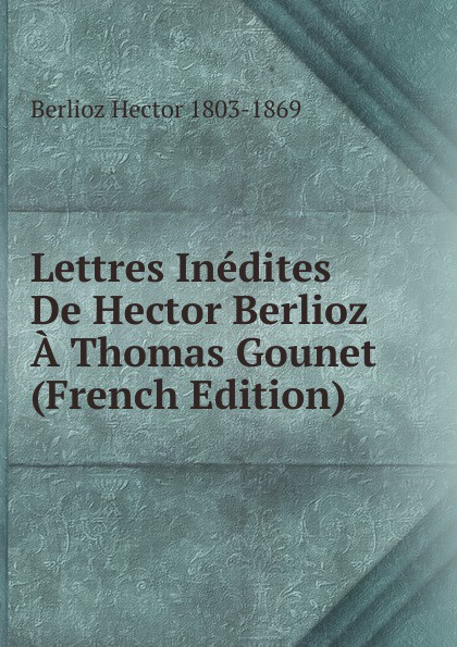Berlioz Hector 1803-1869 Lettres Inedites De Hector Berlioz A Thomas Gounet (French Edition) hector berlioz a travers chants études musicales adorations boutades et critiques