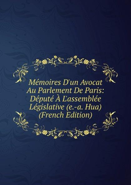 Memoires D.un Avocat Au Parlement De Paris: Depute A L.assemblee Legislative (e.-a. Hua) (French Edition)