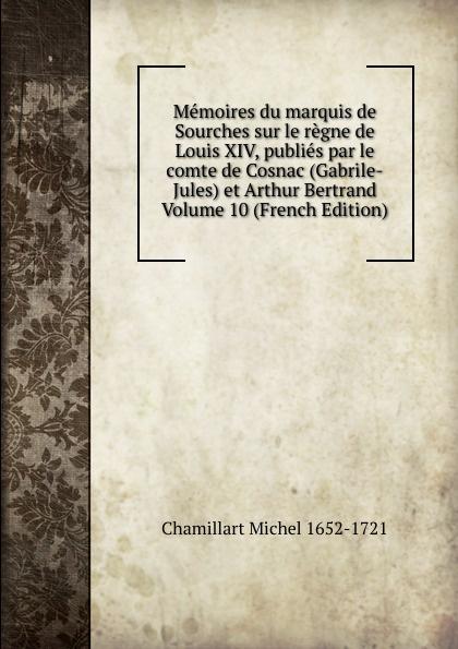 Chamillart Michel 1652-1721 Memoires du marquis de Sourches sur le regne de Louis XIV, publies par le comte de Cosnac (Gabrile-Jules) et Arthur Bertrand Volume 10 (French Edition) c graupner trio sonata in b minor gwv 219
