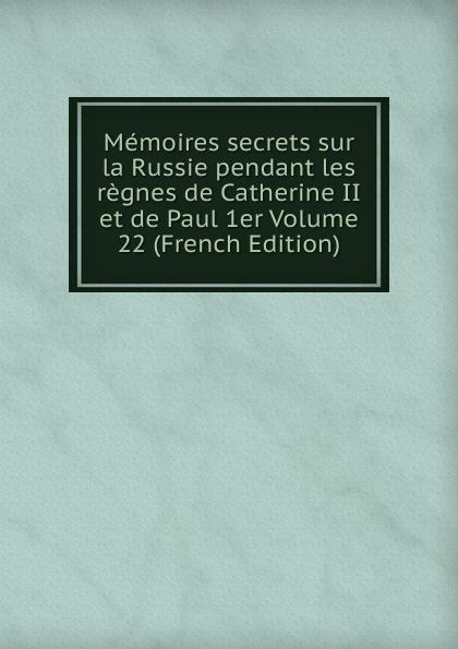 Memoires secrets sur la Russie pendant les regnes de Catherine II et de Paul 1er Volume 22 (French Edition) c f masson memoires secrets sur la russie pendant les regnes de catherine ii et de paul ier