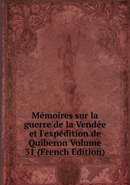 Memoires sur la guerre de la Vendee et l.expedition de Quiberon Volume 31 (French Edition)