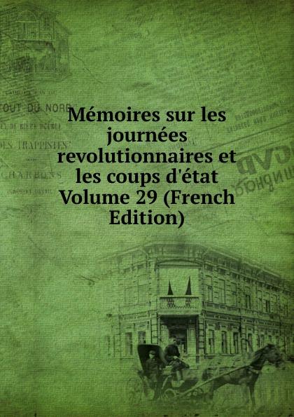 Memoires sur les journees revolutionnaires et les coups d.etat Volume 29 (French Edition) memoires sur les journees revolutionnaires et les coups d etat volume 30 french edition