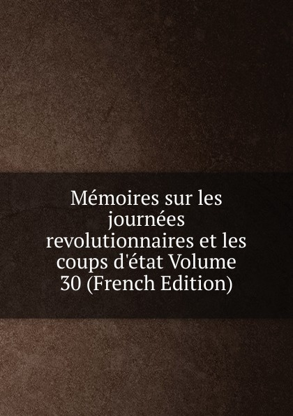 Memoires sur les journees revolutionnaires et les coups d.etat Volume 30 (French Edition) memoires sur les journees revolutionnaires et les coups d etat volume 30 french edition