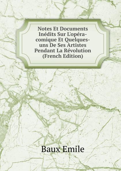 Baux Emile Notes Et Documents Inedits Sur L.opera-comique Et Quelques-uns De Ses Artistes Pendant La Revolution (French Edition)