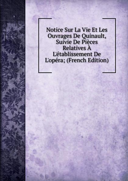 Notice Sur La Vie Et Les Ouvrages De Quinault, Suivie De Pieces Relatives A L.etablissement De L.opera; (French Edition)