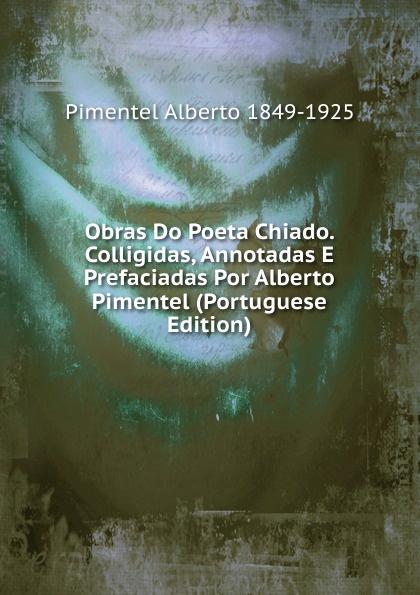 Pimentel Alberto 1849-1925 Obras Do Poeta Chiado. Colligidas, Annotadas E Prefaciadas Por Alberto Pimentel (Portuguese Edition) alberto pimentel o capote do snr praz