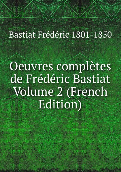 Bastiat Frédéric 1801-1850 Oeuvres completes de Frederic Bastiat Volume 2 (French Edition) fr bastiat oeuvres completes de frederic bastiat french edition