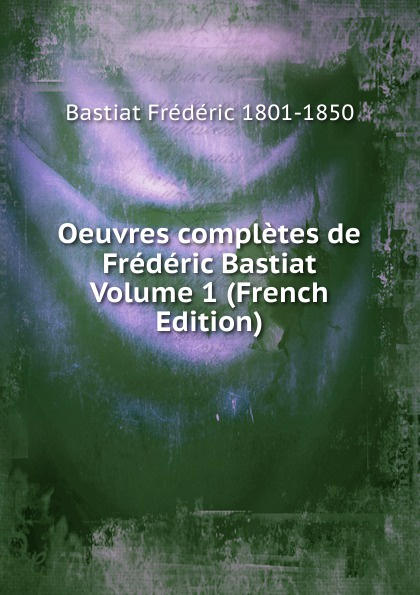 Bastiat Frédéric 1801-1850 Oeuvres completes de Frederic Bastiat Volume 1 (French Edition) fr bastiat oeuvres completes de frederic bastiat french edition
