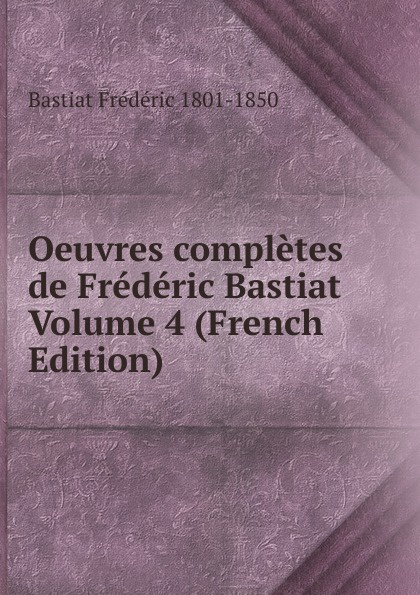 Bastiat Frédéric 1801-1850 Oeuvres completes de Frederic Bastiat Volume 4 (French Edition) fr bastiat oeuvres completes de frederic bastiat french edition