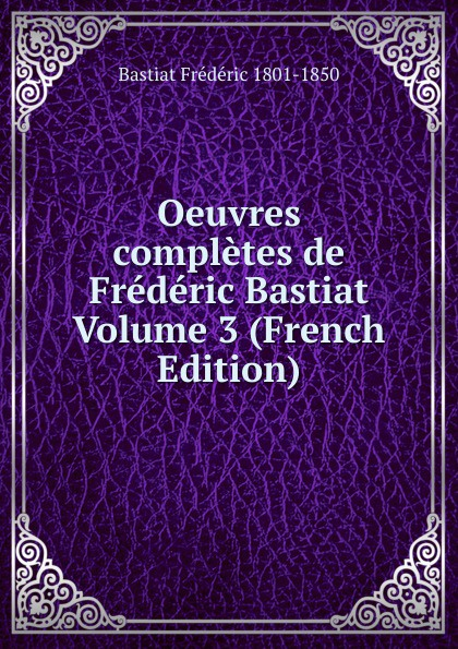 Bastiat Frédéric 1801-1850 Oeuvres completes de Frederic Bastiat Volume 3 (French Edition) fr bastiat oeuvres completes de frederic bastiat french edition