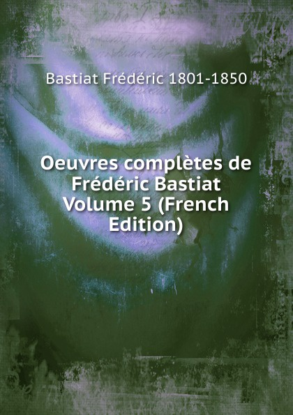Bastiat Frédéric 1801-1850 Oeuvres completes de Frederic Bastiat Volume 5 (French Edition) fr bastiat oeuvres completes de frederic bastiat french edition