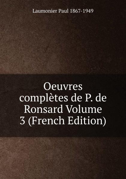 Laumonier Paul 1867-1949 Oeuvres completes de P. de Ronsard Volume 3 (French Edition) pierre de ronsard oeuvres completes de p de ronsard volume 8