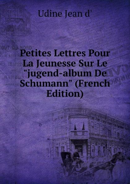 Udine Jean d' Petites Lettres Pour La Jeunesse Sur Le jugend-album De Schumann (French Edition) m e bossi album pour la jeunesse op 122