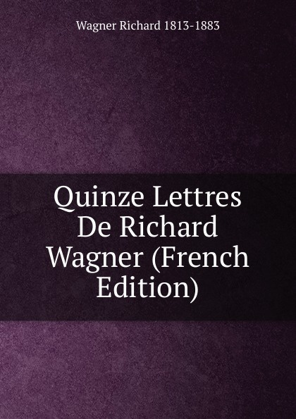 Richard Wagner Quinze Lettres De Richard Wagner (French Edition) richard wagner