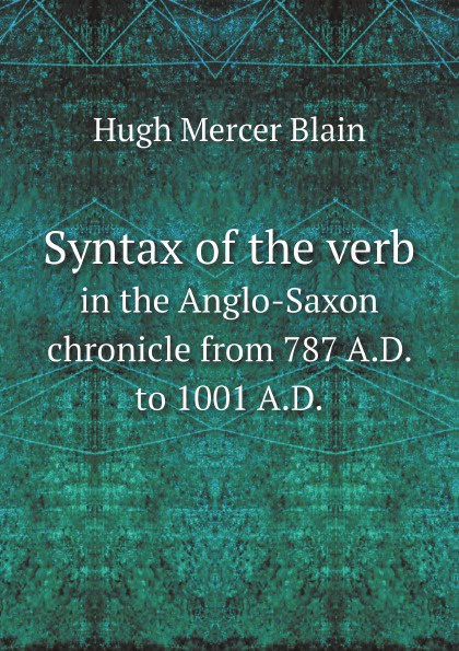 H.M. Blain Syntax of the verb. in the Anglo-Saxon chronicle from 787 A.D. to 1001 A.D. неизвестный автор the anglo saxon chronicle