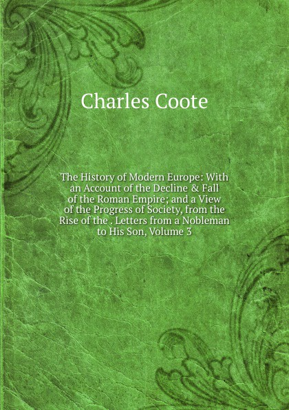Charles Coote The History of Modern Europe: With an Account of the Decline . Fall of the Roman Empire; and a View of the Progress of Society, from the Rise of the . Letters from a Nobleman to His Son, Volume 3 william russell the history of modern europe with a view of the progress of society from 3