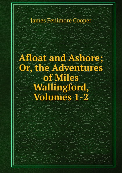 Cooper James Fenimore Afloat and Ashore; Or, the Adventures of Miles Wallingford, Volumes 1-2 cooper j miles wallingford