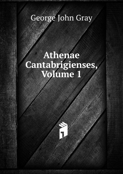 George John Gray Athenae Cantabrigienses, Volume 1 george john gray john siberch bibliographical notes 1886 1895