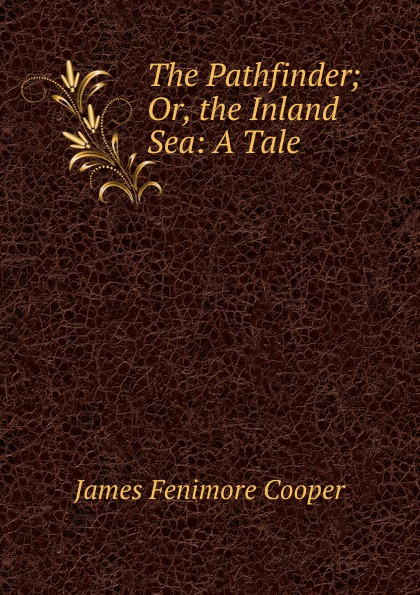 Cooper James Fenimore The Pathfinder; Or, the Inland Sea: A Tale j f cooper the pathfinder or the inland sea