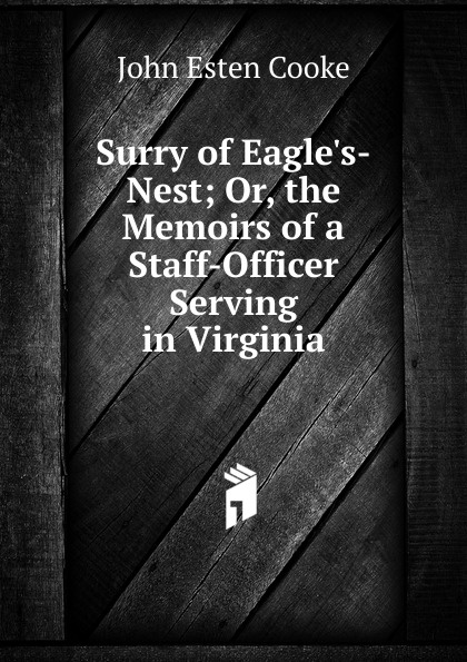 John Esten Cooke Surry of Eagle.s-Nest; Or, the Memoirs of a Staff-Officer Serving in Virginia surry of eagles nest