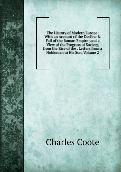 Charles Coote The History of Modern Europe: With an Account of the Decline . Fall of the Roman Empire; and a View of the Progress of Society, from the Rise of the . Letters from a Nobleman to His Son, Volume 2 william russell the history of modern europe with a view of the progress of society from 3