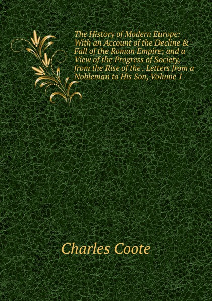 Charles Coote The History of Modern Europe: With an Account of the Decline . Fall of the Roman Empire; and a View of the Progress of Society, from the Rise of the . Letters from a Nobleman to His Son, Volume 1 william russell the history of modern europe with a view of the progress of society from 3