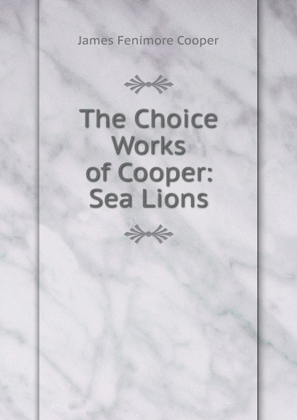 Cooper James Fenimore The Choice Works of Cooper: Sea Lions cooper j the sea lions the lost sealers