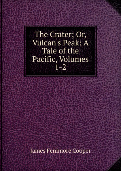 Cooper James Fenimore The Crater; Or, Vulcan.s Peak: A Tale of the Pacific, Volumes 1-2 cooper j f the crater or vulcan's peak a tale of the pacific кратер или пик вулкана кн на англ яз