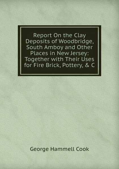 Report On the Clay Deposits of Woodbridge, South Amboy and Other Places in New Jersey: Together with Their Uses for Fire Brick, Pottery, . C