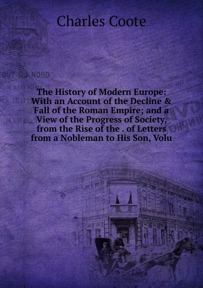 Charles Coote The History of Modern Europe: With an Account of the Decline . Fall of the Roman Empire; and a View of the Progress of Society, from the Rise of the . of Letters from a Nobleman to His Son, Volu william russell the history of modern europe with a view of the progress of society from 3