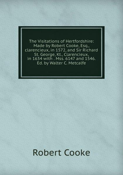 Robert Cooke The Visitations of Hertfordshire: Made by Robert Cooke, Esq.,clarencieux, in 1572, and Sir Richard St. George, Kt., Clarencieux, in 1634 with . Mss. 6147 and 1546. Ed. by Walter C. Metcalfe st george the visitation of london anno domini 1633 1634 and 1635 made by sr henry st george kt richmond herald and deputy and marshal to sr richard st george kt clarencieux king of armes 15 17