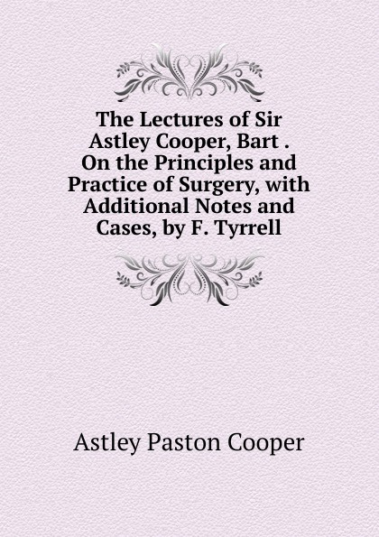 Astley Paston Cooper The Lectures of Sir Astley Cooper, Bart . On the Principles and Practice of Surgery, with Additional Notes and Cases, by F. Tyrrell цена 2017
